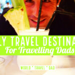 Travel Destinations for Travelling Dads